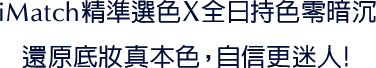 iMatch精準選色X全日持色零暗沉 還原底妝真本色,自信更迷人!